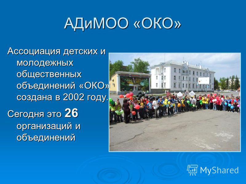 АДиМОО «ОКО» Ассоциация детских и молодежных общественных объединений «ОКО» создана в 2002 году. Сегодня это 26 организаций и объединений
