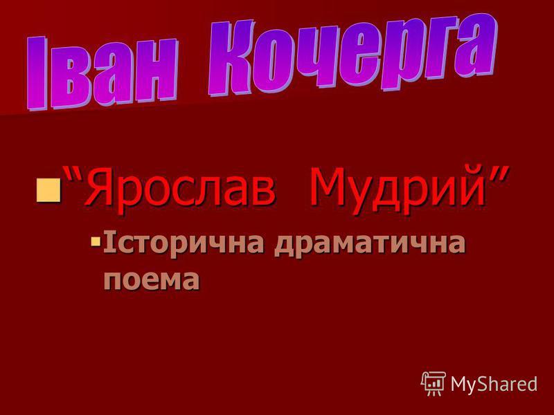 Ярослав Мудрий Ярослав Мудрий Історична драматична поема Історична драматична поема