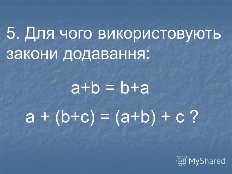 4. Як називаються закони додавання: a+b = b+a a + (b+c) = (a+b) + c ?