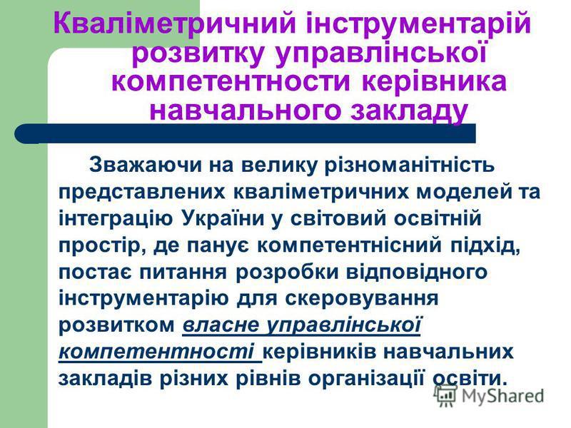 Кваліметричний інструментарій розвитку управлінської компетентности керівника навчального закладу Зважаючи на велику різноманітність представлених кваліметричних моделей та інтеграцію України у світовий освітній простір, де панує компетентнісний підх