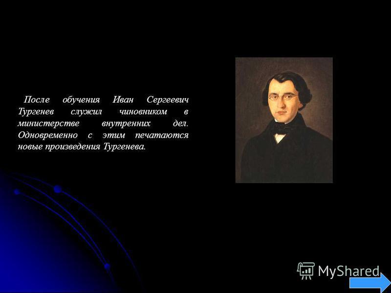 После обучения Иван Сергеевич Тургенев служил чиновником в министерстве внутренних дел. Одновременно с этим печатаются новые произведения Тургенева.