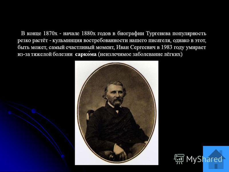 В конце 1870 х - начале 1880 х годов в биографии Тургенева популярность резко растёт - кульминация востребованности нашего писателя, однако в этот, быть может, самый счастливый момент, Иван Сергеевич в 1983 году умирает из-за тяжелой болезни марко́ма