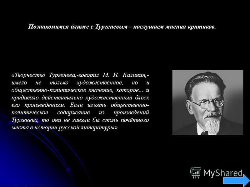 Познакомимся ближе с Тургеневым – послушаем мнения критиков. «Творчество Тургенева,-говорил М. И. Калинин,- имело не только художественное, но и общественно-политическое значение, которое... и придавало действительно художественный блеск его произвед