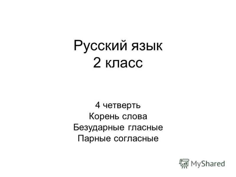 Русский язык 2 класс 4 четверть Корень слова Безударные гласные Парные согласные