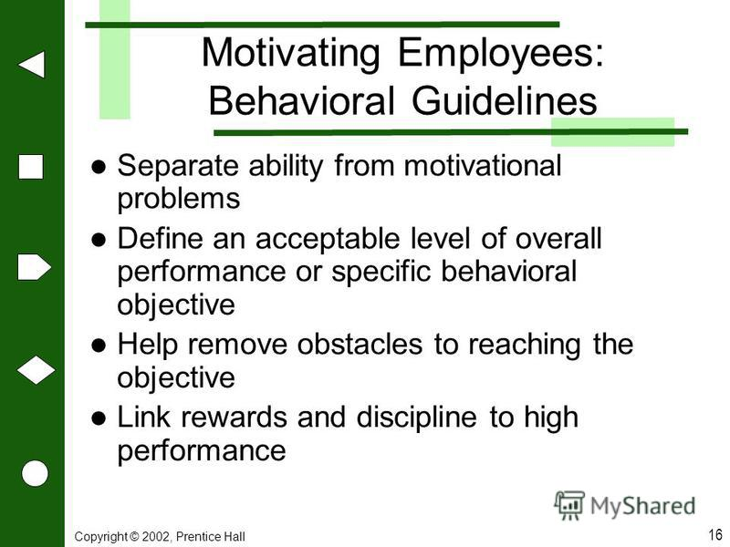 Copyright © 2002, Prentice Hall 16 Motivating Employees: Behavioral Guidelines Separate ability from motivational problems Define an acceptable level of overall performance or specific behavioral objective Help remove obstacles to reaching the object