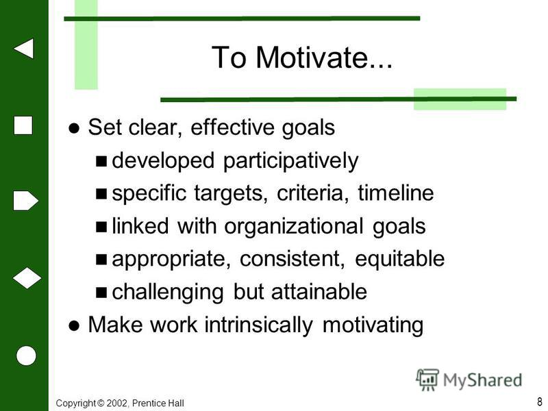 8 To Motivate... Set clear, effective goals developed participatively specific targets, criteria, timeline linked with organizational goals appropriate, consistent, equitable challenging but attainable Make work intrinsically motivating