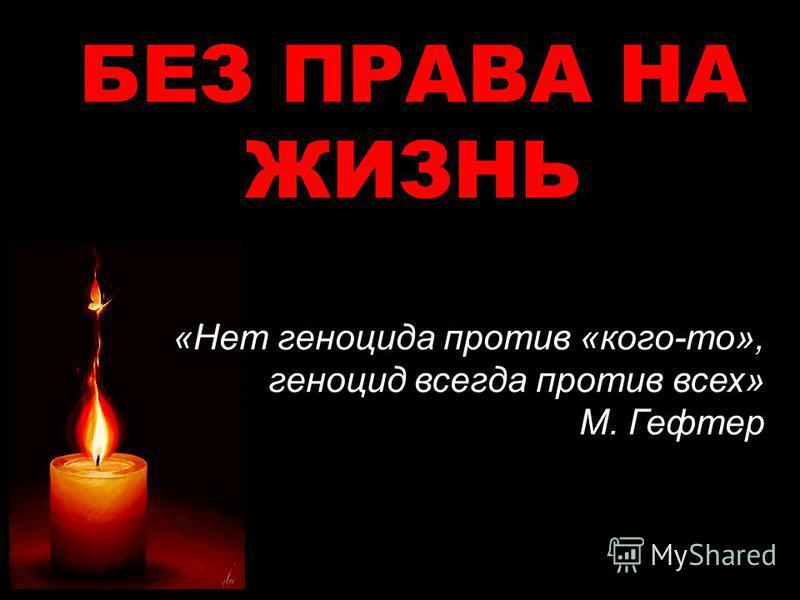 БЕЗ ПРАВА НА ЖИЗНЬ «Нет геноцида против «кого-то», геноцид всегда против всех» М. Гефтер