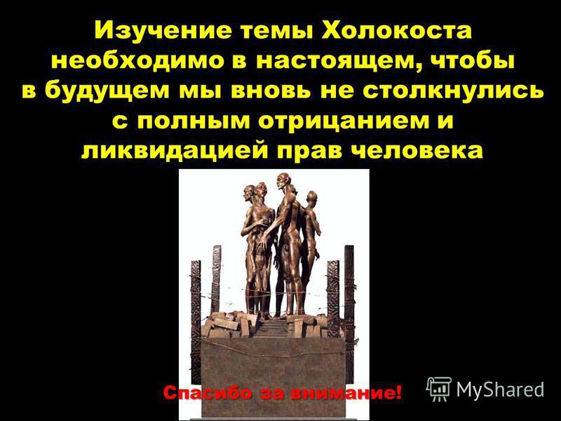 Изучение темы Холокоста необходимо в настоящем, чтобы в будущем мы вновь не столкнулись с полным отрицанием и ликвидацией прав человека Спасибо за внимание!
