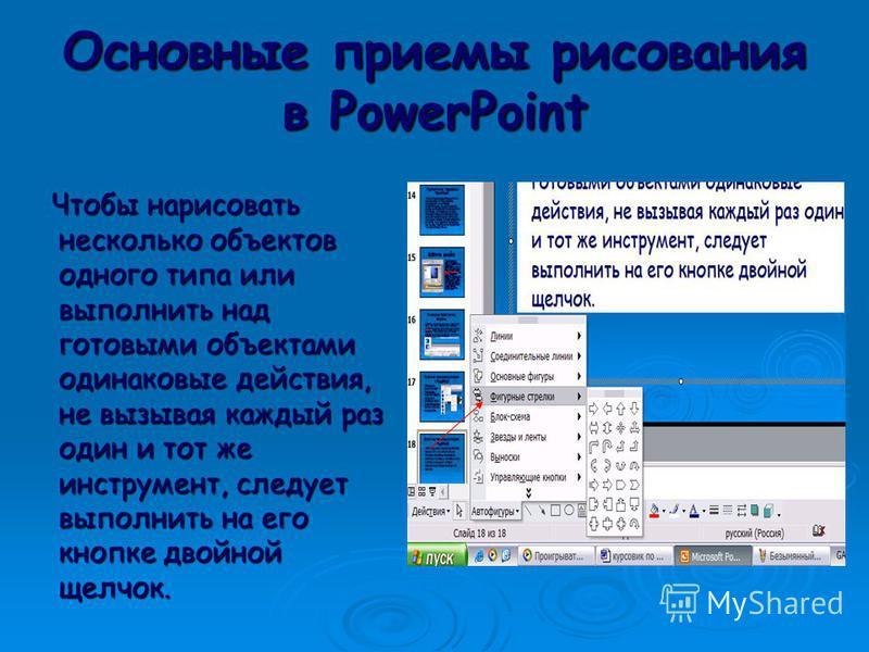 Основные приемы рисования в PowerPoint Чтобы начать рисовать какую- либо фигуру, надлежит выбрать инструмент рисования, нажав соответствующую кнопку на панели инструментов. Чтобы начать рисовать какую- либо фигуру, надлежит выбрать инструмент рисован