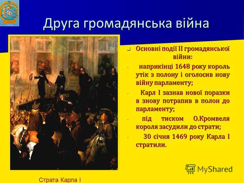 Друга громадянська війна Основні події ІІ громадянської війни: Основні події ІІ громадянської війни: - наприкінці 1648 року король утік з полону і оголосив нову війну парламенту; - Карл І зазнав нової поразки в знову потрапив в полон до парламенту; -