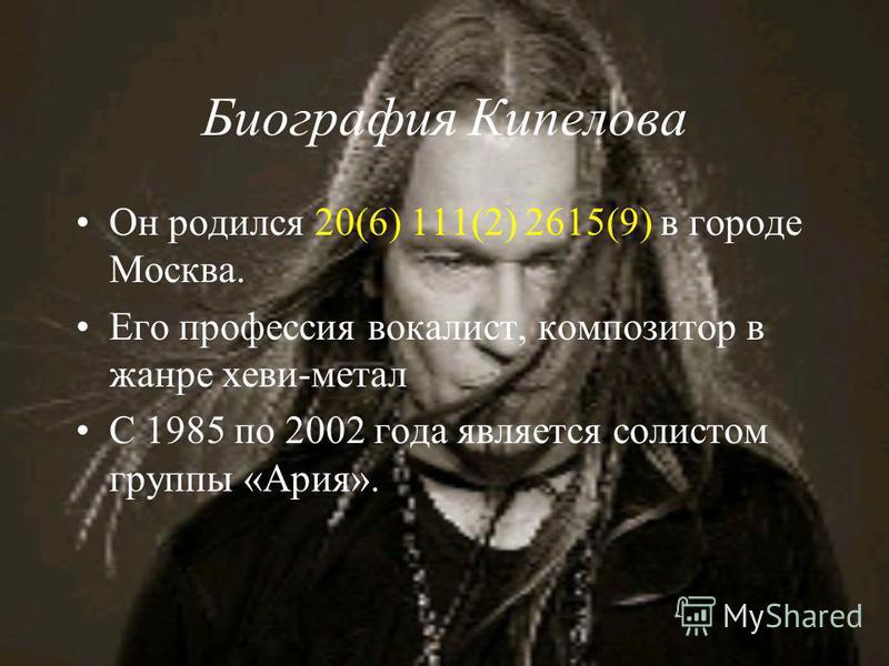 Биография Кипелова Он родился 20(6) 111(2) 2615(9) в городе Москва. Его профессия вокалист, композитор в жанре хеви-метал С 1985 по 2002 года является солистом группы «Ария».