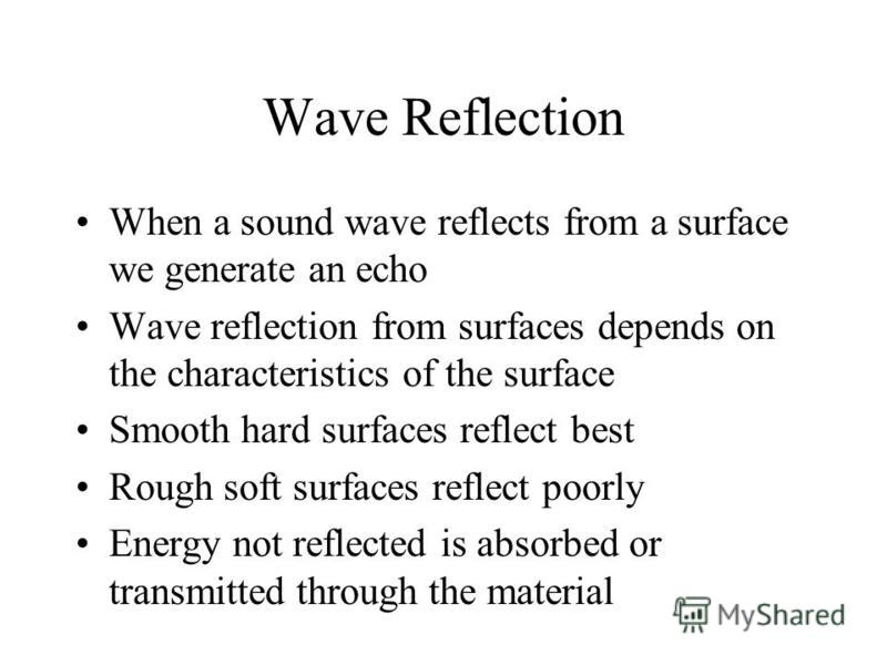 Wave Reflection When a sound wave reflects from a surface we generate an echo Wave reflection from surfaces depends on the characteristics of the surface Smooth hard surfaces reflect best Rough soft surfaces reflect poorly Energy not reflected is abs