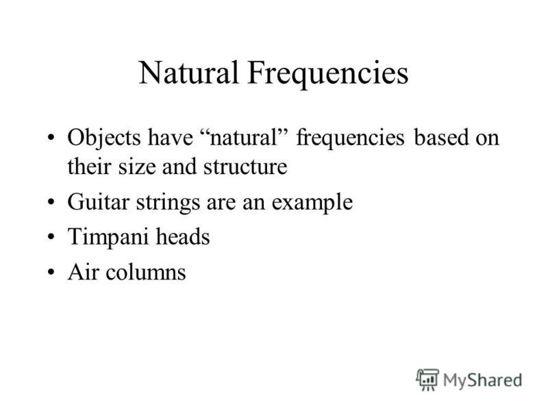 Natural Frequencies Objects have natural frequencies based on their size and structure Guitar strings are an example Timpani heads Air columns