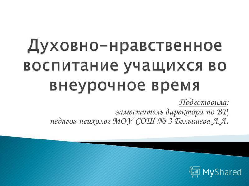 Подготовила: заместитель директора по ВР, педагог-психолог МОУ СОШ 3 Белышева А.А.