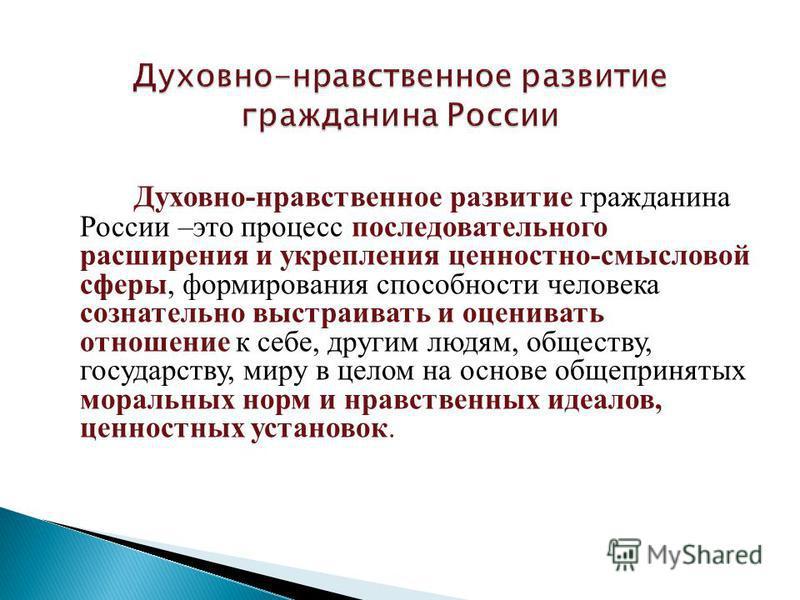 Духовно-нравственное развитие гражданина России –это процесс последовательного расширения и укрепления ценностно-смысловой сферы, формирования способности человека сознательно выстраивать и оценивать отношение к себе, другим людям, обществу, государс