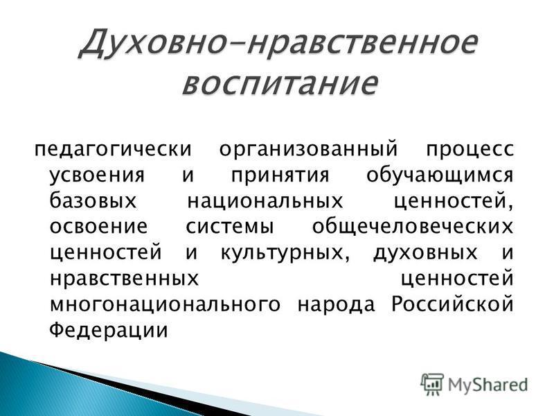 педагогически организованный процесс усвоения и принятия обучающимся базовых национальных ценностей, освоение системы общечеловеческих ценностей и культурных, духовных и нравственных ценностей многонационального народа Российской Федерации