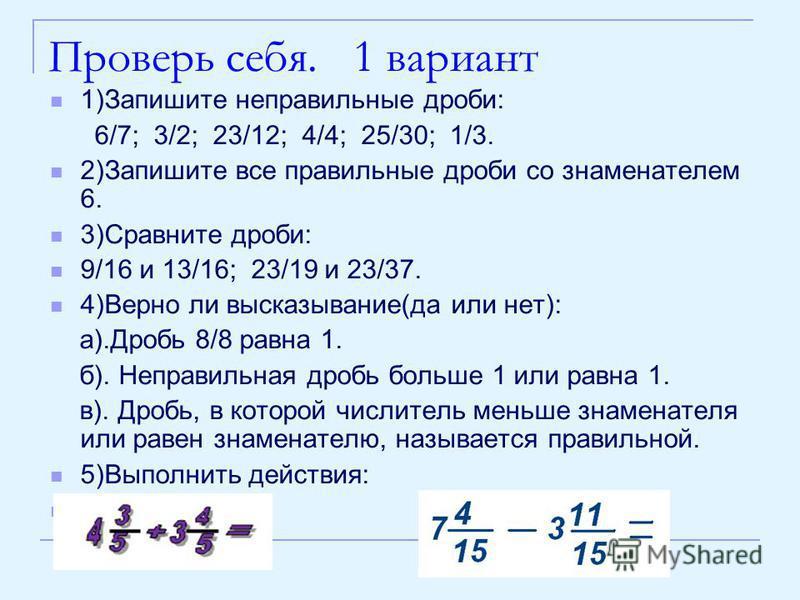 Проверь себя. 1 вариант 1)Запишите неправильные дроби: 6/7; 3/2; 23/12; 4/4; 25/30; 1/3. 2)Запишите все правильные дроби со знаменателем 6. 3)Сравните дроби: 9/16 и 13/16; 23/19 и 23/37. 4)Верно ли высказывание(да или нет): а).Дробь 8/8 равна 1. б).