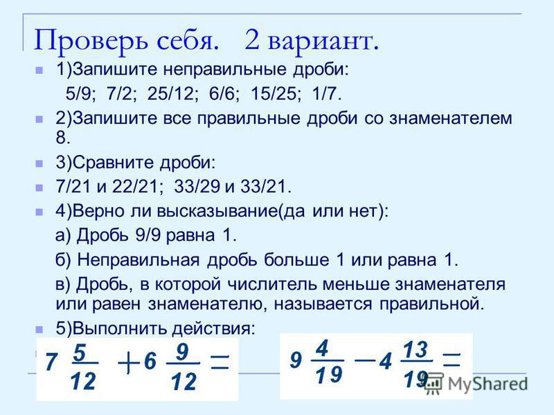 Проверь себя. 2 вариант. 1)Запишите неправильные дроби: 5/9; 7/2; 25/12; 6/6; 15/25; 1/7. 2)Запишите все правильные дроби со знаменателем 8. 3)Сравните дроби: 7/21 и 22/21; 33/29 и 33/21. 4)Верно ли высказывание(да или нет): а) Дробь 9/9 равна 1. б)