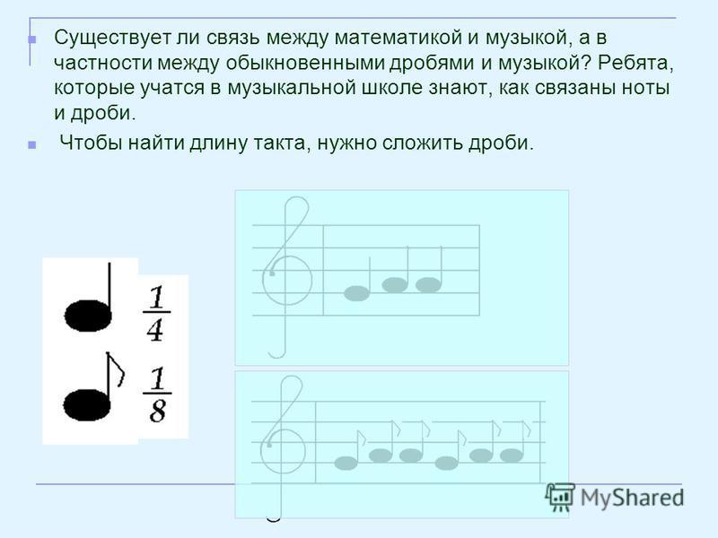 Существует ли связь между математикой и музыкой, а в частности между обыкновенными дробями и музыкой? Ребята, которые учатся в музыкальной школе знают, как связаны ноты и дроби. Чтобы найти длину такта, нужно сложить дроби.