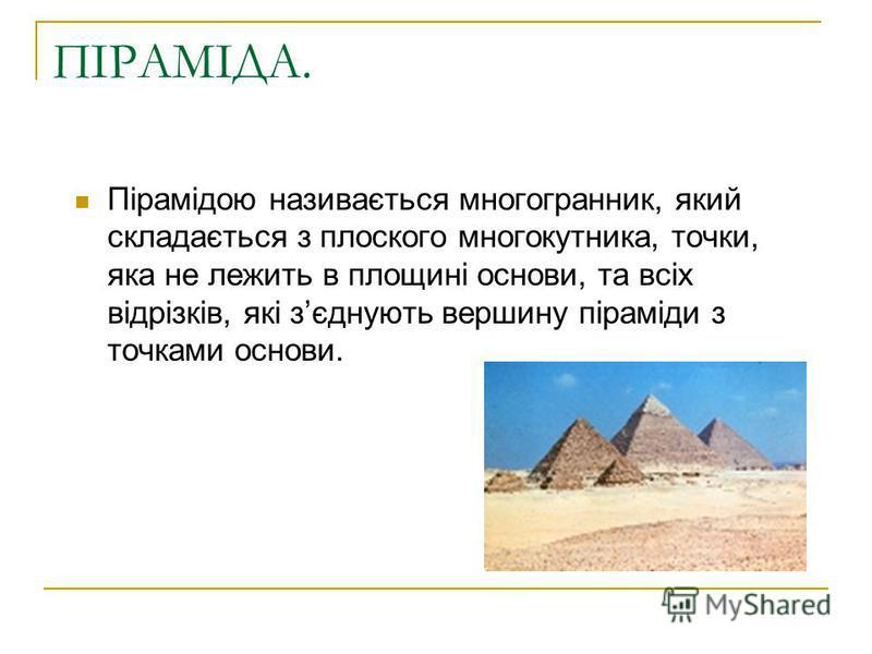ПІРАМІДА. Пірамідою називається многогранник, який складається з плоского многокутника, точки, яка не лежить в площині основи, та всіх відрізків, які зєднують вершину піраміди з точками основи.