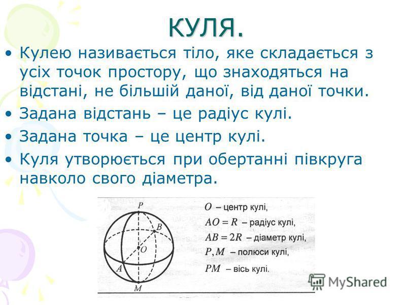 КУЛЯ. Кулею називається тіло, яке складається з усіх точок простору, що знаходяться на відстані, не більшій даної, від даної точки. Задана відстань – це радіус кулі. Задана точка – це центр кулі. Куля утворюється при обертанні півкруга навколо свого