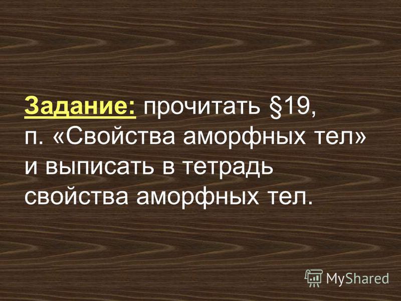 Задание: прочитать §19, п. «Свойства аморфных тел» и выписать в тетрадь свойства аморфных тел.