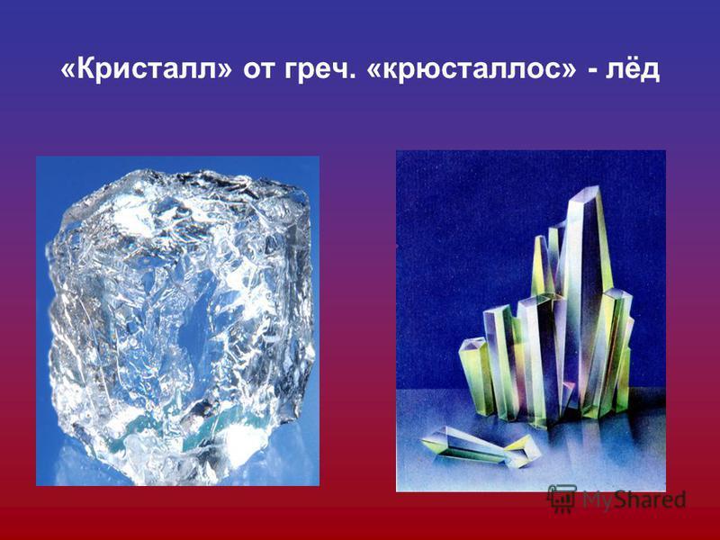 «Кристалл» от греч. «крюсталлос» - лёд