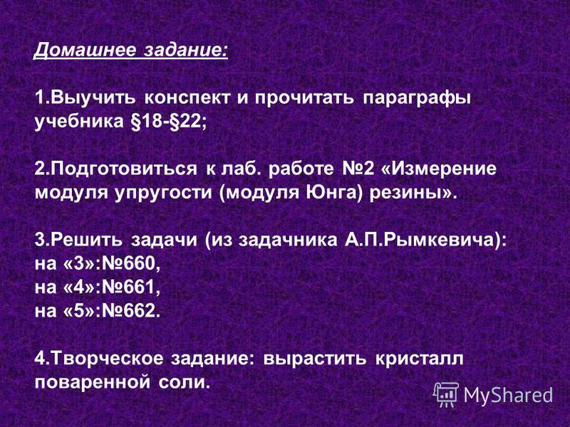 Домашнее задание: 1. Выучить конспект и прочитать параграфы учебника §18-§22; 2. Подготовиться к лаб. работе 2 «Измерение модуля упругости (модуля Юнга) резины». 3. Решить задачи (из задачника А.П.Рымкевича): на «3»:660, на «4»:661, на «5»:662. 4. Тв