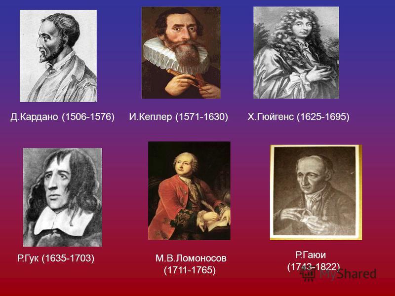 Д.Кардано (1506-1576)И.Кеплер (1571-1630)Х.Гюйгенс (1625-1695) Р.Гук (1635-1703)М.В.Ломоносов (1711-1765) Р.Гаюи (1743-1822)