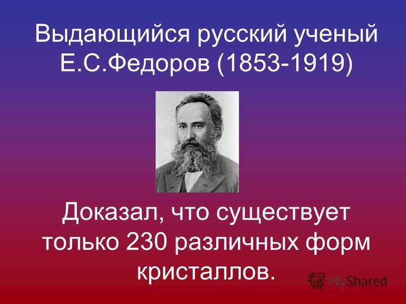 Выдающийся русский ученый Е.С.Федоров (1853-1919) Доказал, что существует только 230 различных форм кристаллов.