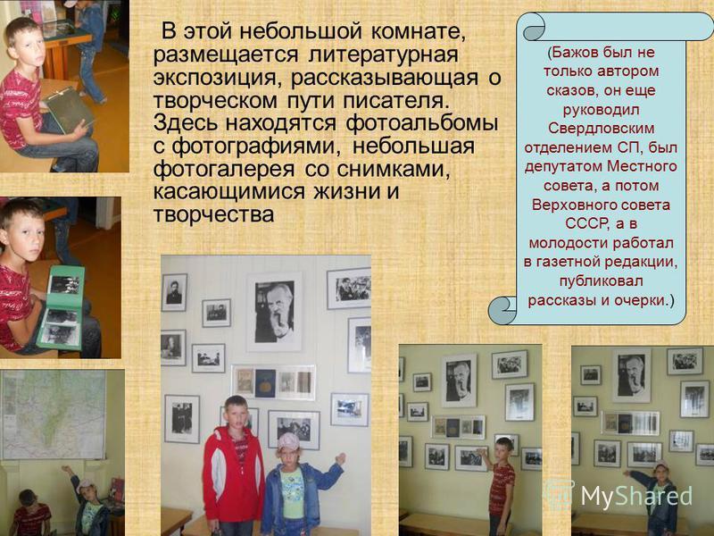 В этой небольшой комнате, размещается литературная экспозиция, рассказывающая о творческом пути писателя. Здесь находятся фотоальбомы с фотографиями, небольшая фотогалерея со снимками, касающимися жизни и творчества ( Бажов был не только автором сказ