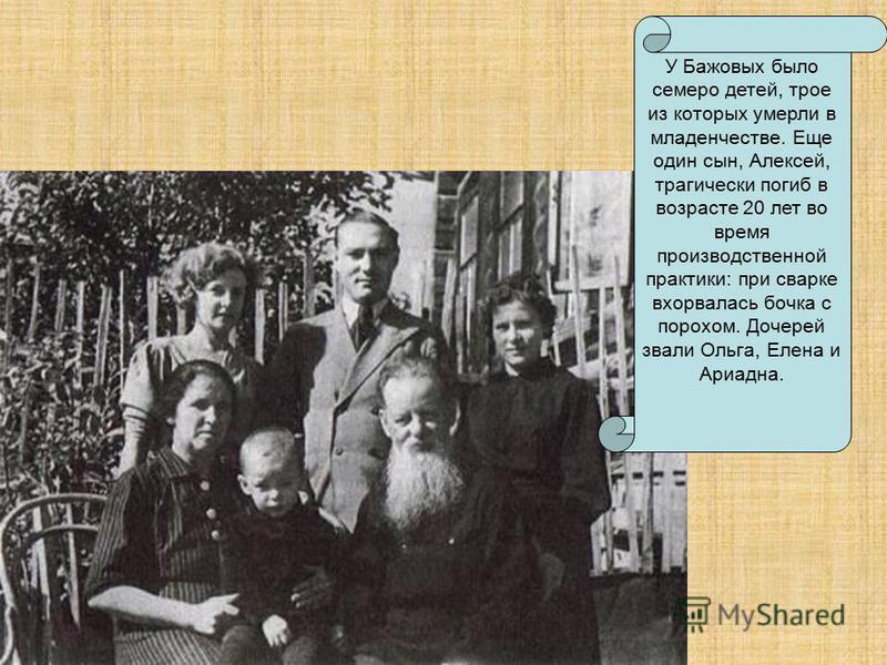 У Бажовых было семеро детей, трое из которых умерли в младенчестве. Еще один сын, Алексей, трагически погиб в возрасте 20 лет во время производственной практики: при сварке взорвалась бочка с порохом. Дочерей звали Ольга, Елена и Ариадна.