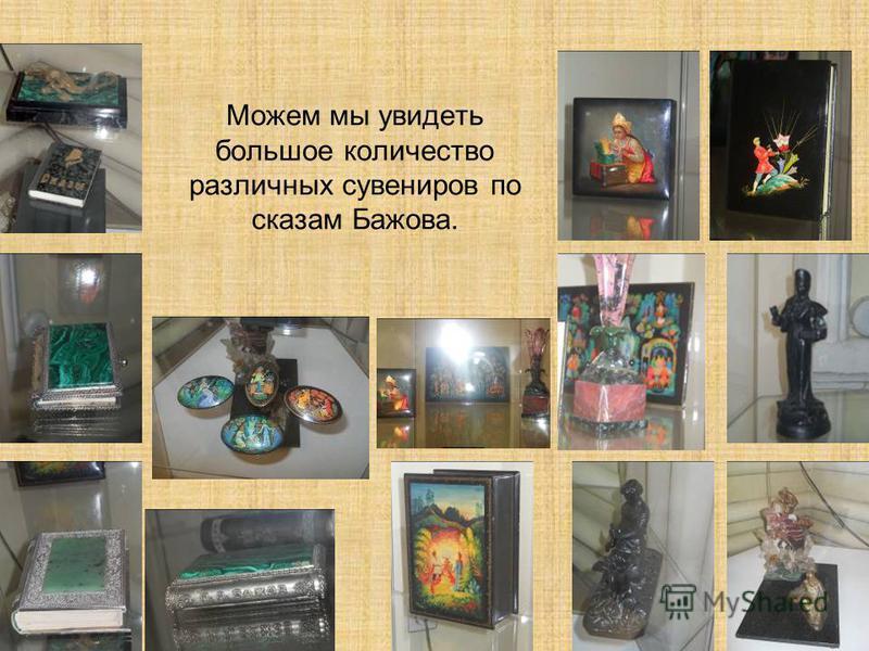 Можем мы увидеть большое количество различных сувениров по сказам Бажова.