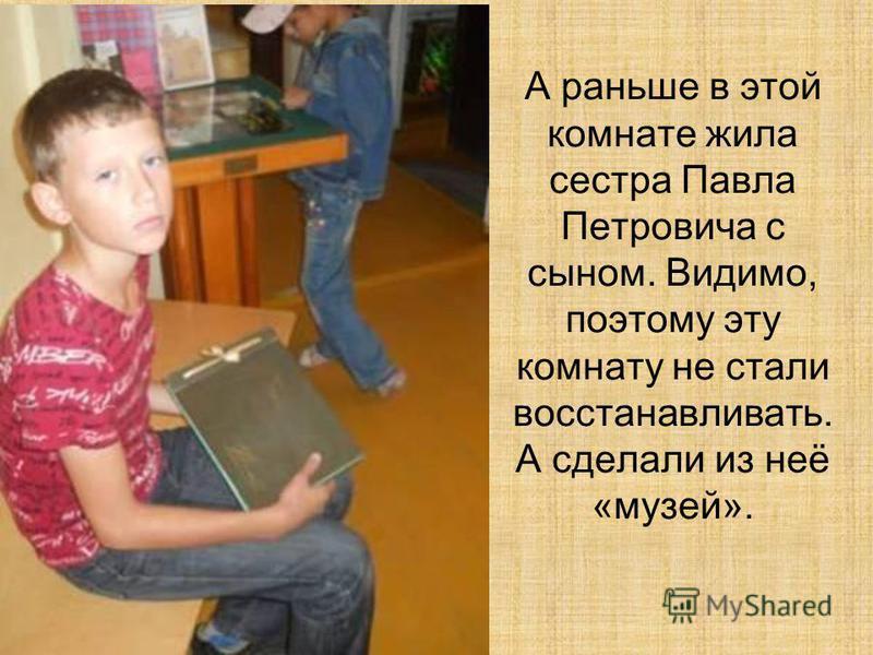 А раньше в этой комнате жила сестра Павла Петровича с сыном. Видимо, поэтому эту комнату не стали восстанавливать. А сделали из неё «музей».