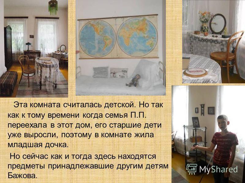 Эта комната считалась детской. Но так как к тому времени когда семья П.П. переехала в этот дом, его старшие дети уже выросли, поэтому в комнате жила младшая дочка. Но сейчас как и тогда здесь находятся предметы принадлежавшие другим детям Бажова.
