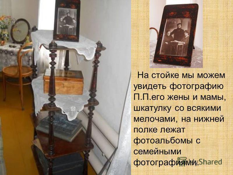 На стойке мы можем увидеть фотографию П.П.его жены и мамы, шкатулку со всякими мелочами, на нижней полке лежат фотоальбомы с семейными фотографиями.