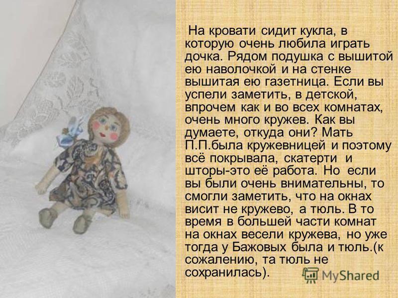 На кровати сидит кукла, в которую очень любила играть дочка. Рядом подушка с вышитой ею наволочкой и на стенке вышитая ею газетница. Если вы успели заметить, в детской, впрочем как и во всех комнатах, очень много кружев. Как вы думаете, откуда они? М