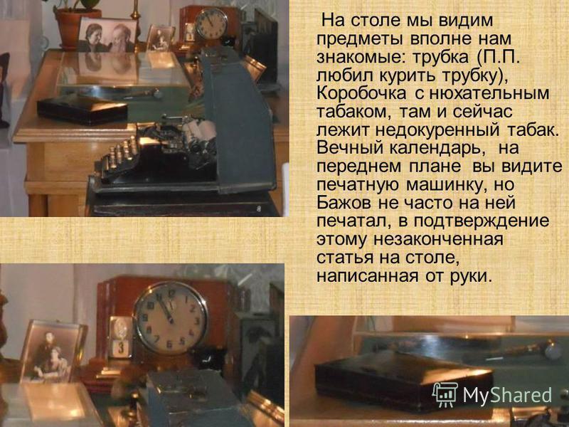 На столе мы видим предметы вполне нам знакомые: трубка (П.П. любил курить трубку), Коробочка с нюхательным табаком, там и сейчас лежит недокуренный табак. Вечный календарь, на переднем плане вы видите печатную машинку, но Бажов не часто на ней печата