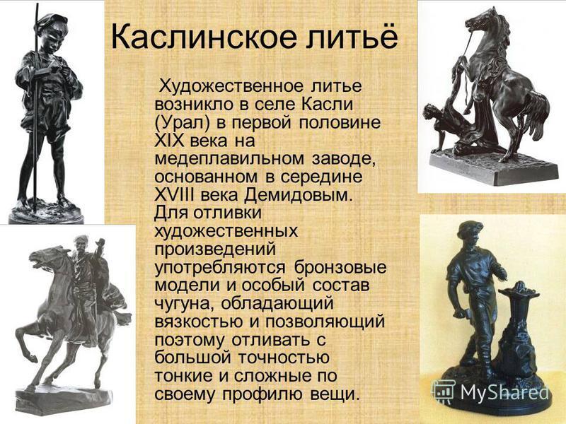 Каслинское литьё Художественное литье возникло в селе Касли (Урал) в первой половине XIX века на медеплавильном заводе, основанном в середине XVIII века Демидовым. Для отливки художественных произведений употребляются бронзовые модели и особый состав