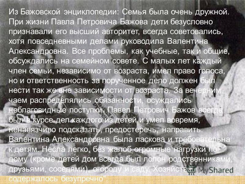 Из Бажовской энциклопедии: Семья была очень дружной. При жизни Павла Петровича Бажова дети безусловно признавали его высший авторитет, всегда советовались, хотя повседневными делами руководила Валентина Александровна. Все проблемы, как учебные, так и