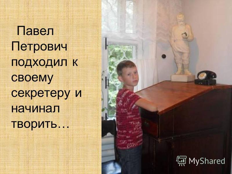 Павел Петрович подходил к своему секретеру и начинал творить…