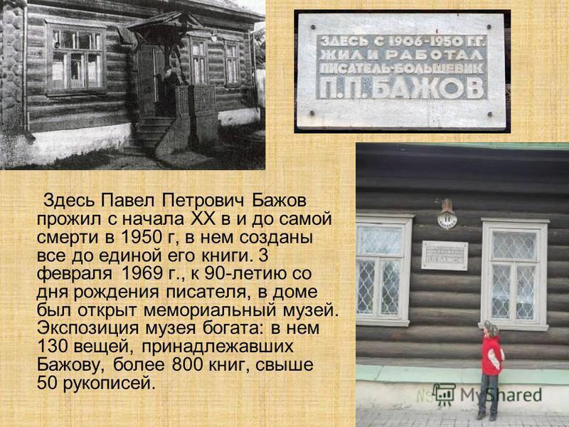 Здесь Павел Петрович Бажов прожил с начала XX в и до самой смерти в 1950 г, в нем созданы все до единой его книги. 3 февраля 1969 г., к 90-летию со дня рождения писателя, в доме был открыт мемориальный музей. Экспозиция музея богата: в нем 130 вещей,