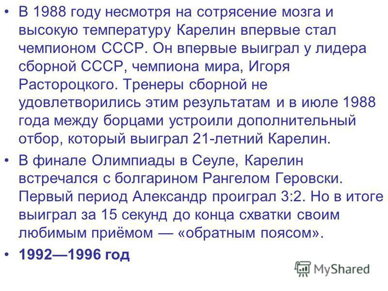 В 1988 году несмотря на сотрясение мозга и высокую температуру Карелин впервые стал чемпионом СССР. Он впервые выиграл у лидера сборной СССР, чемпиона мира, Игоря Растороцкого. Тренеры сборной не удовлетворились этим результатам и в июле 1988 года ме