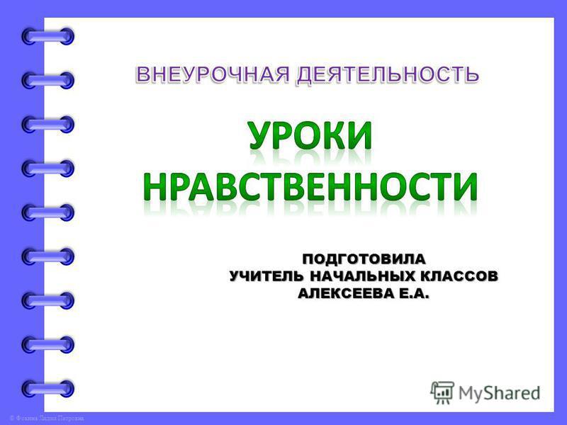 © Фокина Лидия Петровна ПОДГОТОВИЛА УЧИТЕЛЬ НАЧАЛЬНЫХ КЛАССОВ АЛЕКСЕЕВА Е.А.