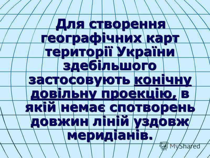 Для створення географічних карт території України здебільшого застосовують конічну довільну проекцію, в якій немає спотворень довжин ліній уздовж меридіанів. Для створення географічних карт території України здебільшого застосовують конічну довільну