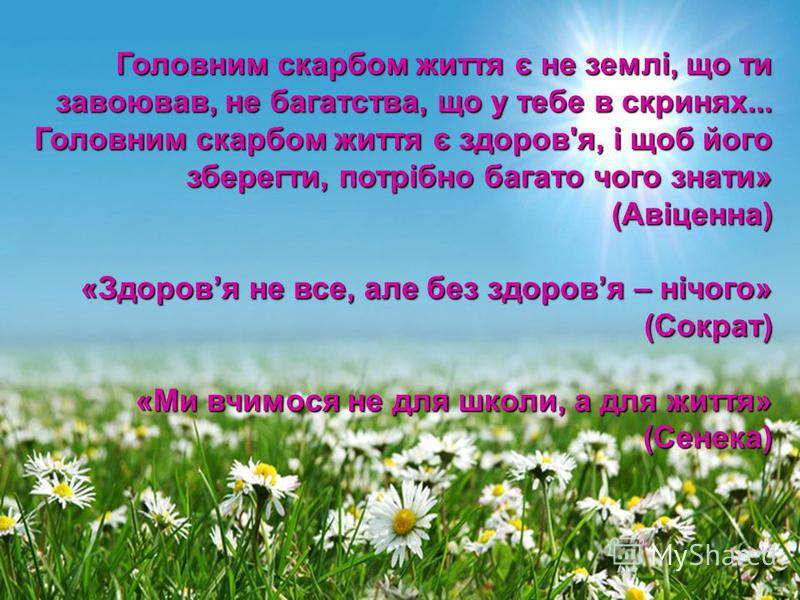 Головним скарбом життя є не землі, що ти завоював, не багатства, що у тебе в скринях... Головним скарбом життя є здоров'я, і щоб його зберегти, потрібно багато чого знати» (Авіценна) «Здоровя не все, але без здоровя – нічого» (Сократ) «Ми вчимося не