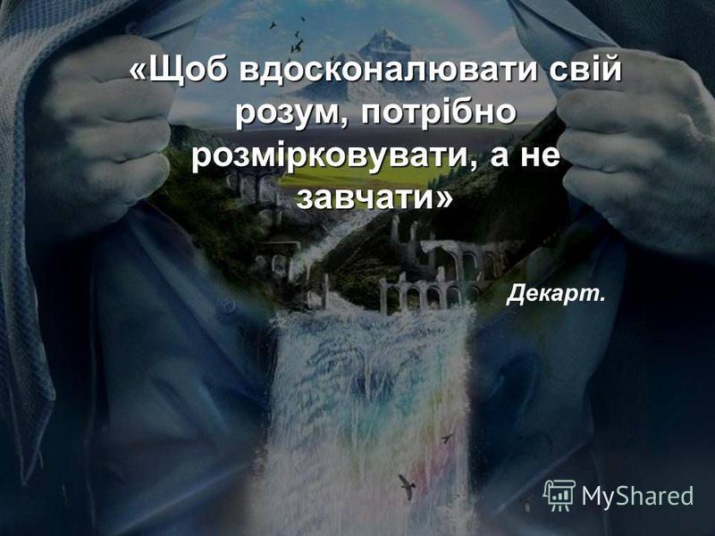 «Щоб вдосконалювати свій розум, потрібно розмірковувати, а не завчати» Декарт.