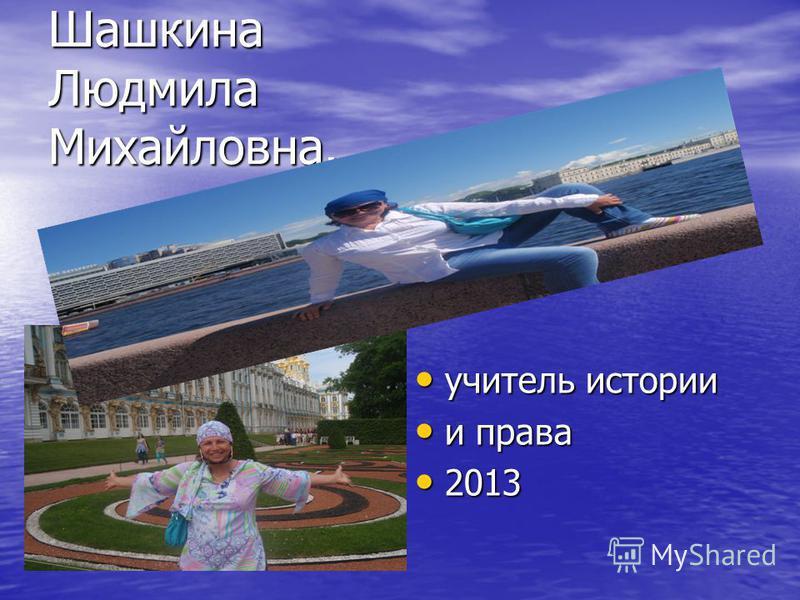 учитель истории учитель истории и права и права 2013 2013 Шашкина Людмила Михайловна.