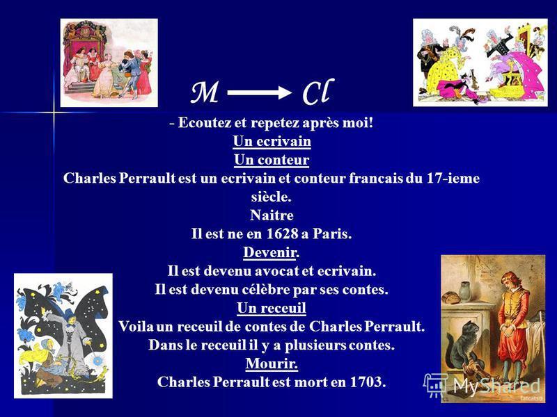 - Ecoutez et repetez après moi! Un ecrivain Un conteur Charles Perrault est un ecrivain et conteur francais du 17-ieme siècle. Naitre Il est ne en 1628 a Paris. Devenir. Il est devenu avocat et ecrivain. Il est devenu célèbre par ses contes. Un receu