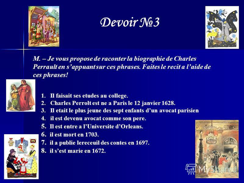 Devoir 3 1. Il faisait ses etudes au college. 2. Charles Perrolt est ne a Paris le 12 janvier 1628. 3. Il etait le plus jeune des sept enfants dun avocat parisien 4. il est devenu avocat comme son pere. 5. Il est entre a lUniversite dOrleans. 6. il e